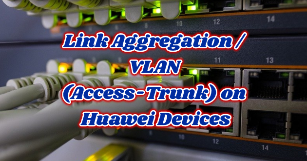 Link Aggregation / VLAN (Access-Trunk) on Huawei Devices