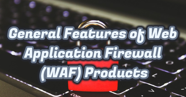 General Features of Web Application Firewall (WAF) Products