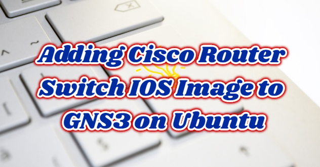 Adding Cisco Router / Switch IOS Image to GNS3 on Ubuntu