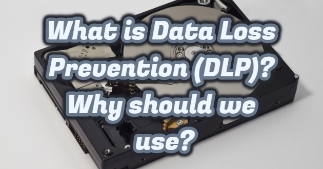 What is Data Loss Prevention (DLP)? Why should we use?