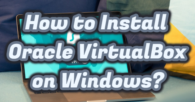 How to Install Oracle VirtualBox on Windows?