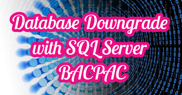 Database Downgrade with SQL Server BACPAC