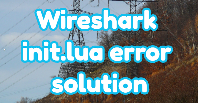 Wireshark init.lua error and its solution