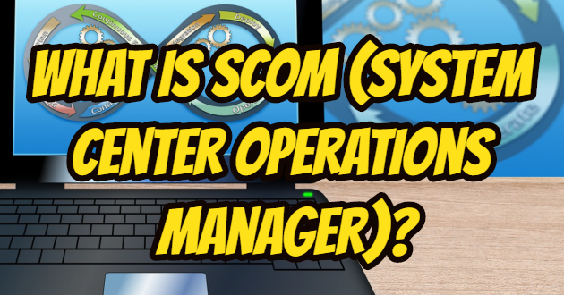 What is SCOM (System Center Operations Manager)?