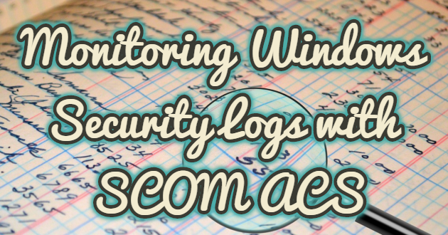 Monitoring Windows Security Logs with SCOM ACS