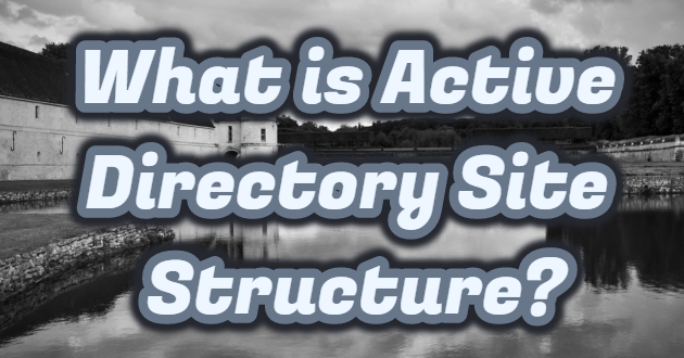 What is Active Directory Site Structure?