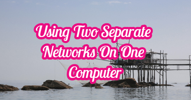 Using Two Separate Networks On One Computer