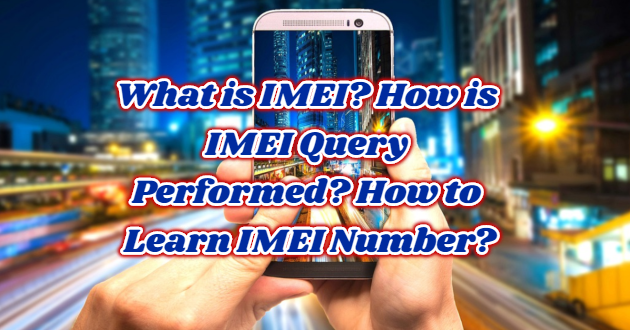 What is IMEI? How is IMEI Query Performed? How to Learn IMEI Number?