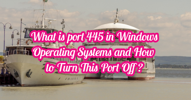 What is port 445 in Windows Operating Systems and How to Turn This Port Off ?