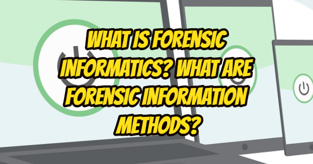 What is Forensic Informatics? What are Forensic Information Methods?