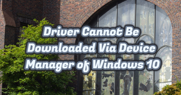 Driver Cannot Be Downloaded Via Device Manager of Windows 10