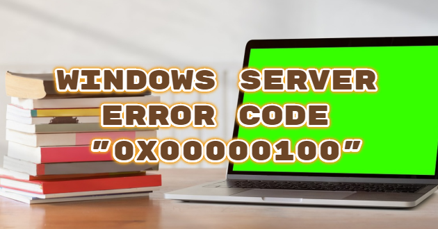 "Windows Server Error Code ""0X00000100"""