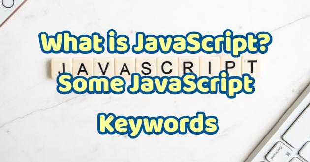 What is JavaScript? Some JavaScript Keywords