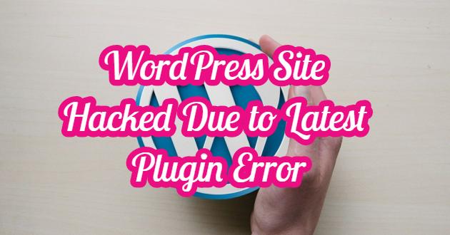 WordPress Site Hacked Due to Latest Plugin Error