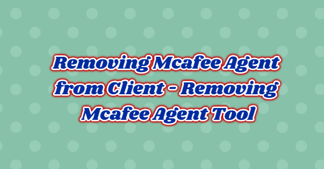 Removing Mcafee Agent from Client – Removing Mcafee Agent Tool