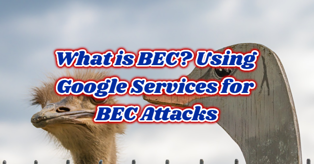 What is BEC? Using Google Services for BEC Attacks