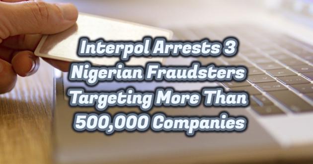 Interpol Arrests 3 Nigerian Fraudsters Targeting More Than 500,000 Companies