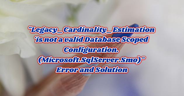 """Legacy_Cardinality_Estimation 'is not a valid Database Scoped Configuration.(Microsoft.SqlServer.Smo)"" Error and Solution"