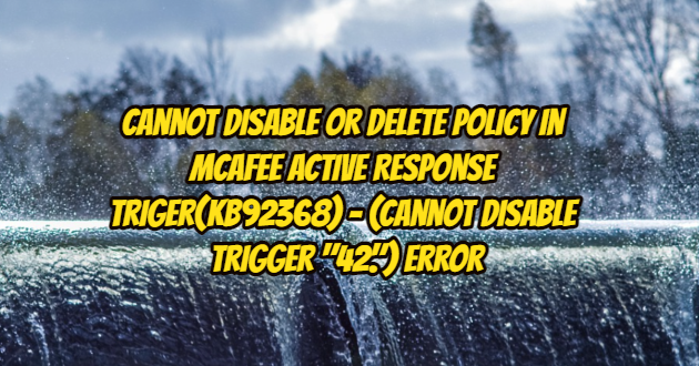 """Cannot Disable or Delete Policy in McAfee Active Response Triger(KB92368) – (Cannot disable trigger """"42."""") Error and Solution"""