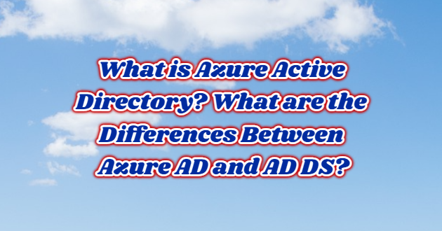 What is Azure Active Directory? What are the Differences Between Azure AD and AD DS?