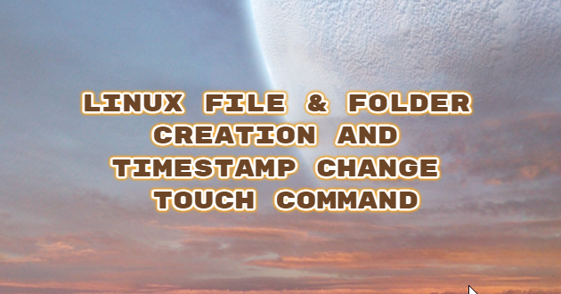 Linux File & Folder Creation and TimeStamp Change – Touch Command