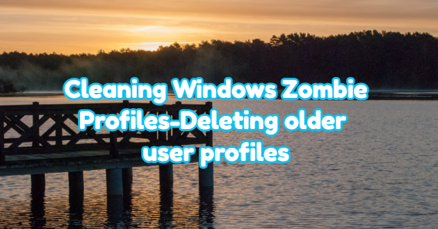 Cleaning Windows Zombie Profiles – Deleting Older User Profiles