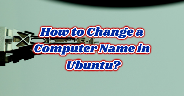 How to Change a Computer Name in Ubuntu?