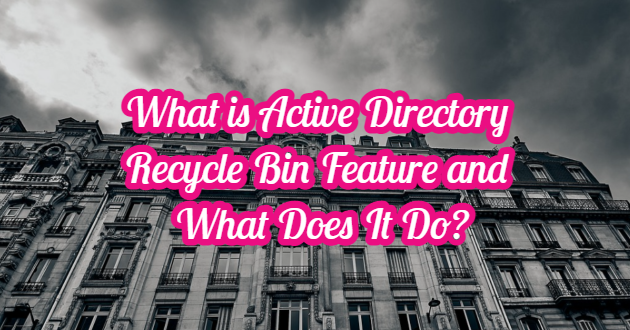 What is Active Directory Recycle Bin Feature and What Does It Do?