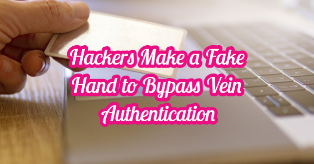 Hackers Make a Fake Hand to Bypass Vein Authentication