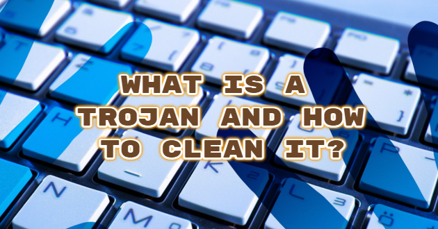 What is a Trojan and How to Clean it?
