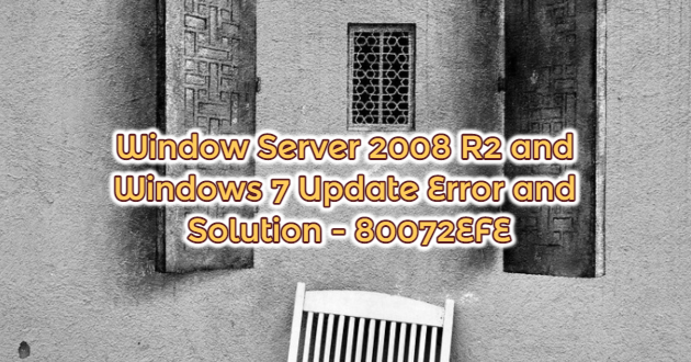 Window Server 2008 R2 and Windows 7 Update Error and Solution – 80072EFE