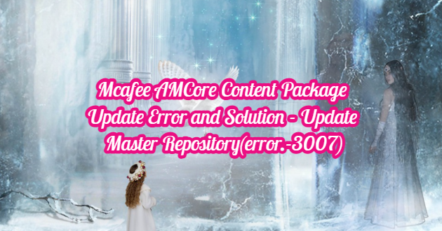 Mcafee AMCore Content Package Update Error and Solution – Update Master Repository(error.-3007)
