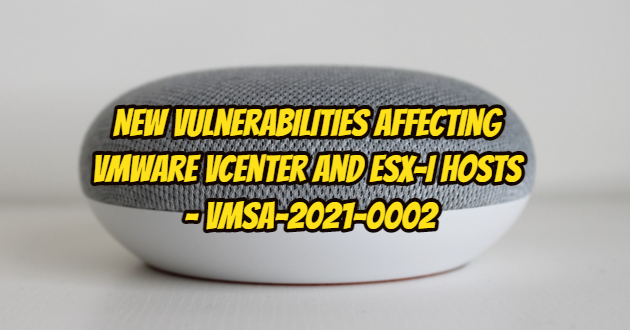 New Vulnerabilities Affecting VMware vCenter and ESX-i Hosts – VMSA-2021-0002