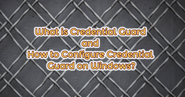 What is Credential Guard and How to Configure Credential Guard on Windows?