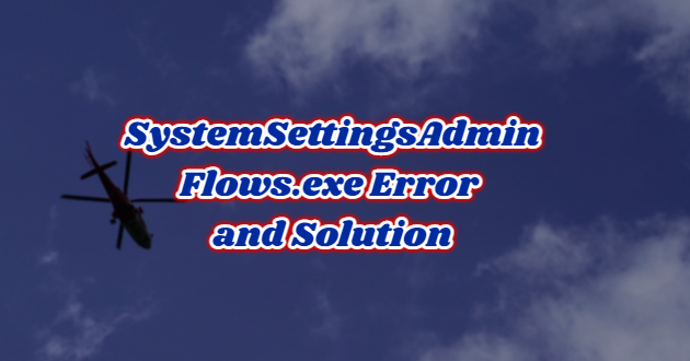 SystemSettingsAdminFlows.exe Error and Solution