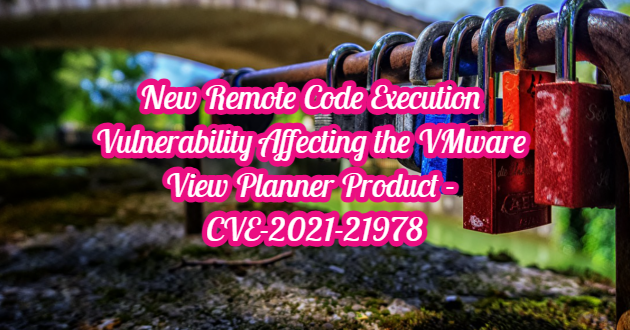 New Remote Code Execution Vulnerability Affecting the VMware View Planner Product – CVE-2021-21978
