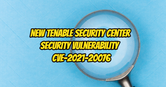 New Tenable Security Center Security Vulnerability – CVE-2021-20076