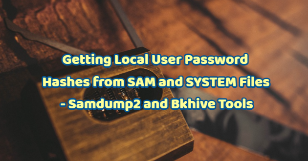 Getting Local User Password Hashes from SAM and SYSTEM Files – Samdump2 and Bkhive Tools