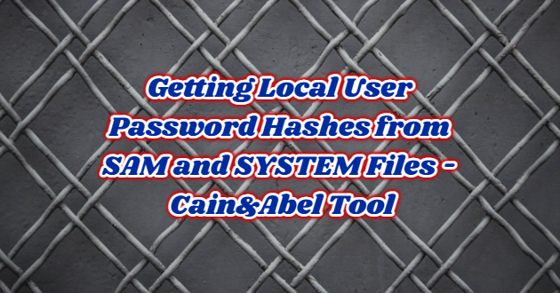 Getting Local User Password Hashes from SAM and SYSTEM Files – Cain&Abel Tool