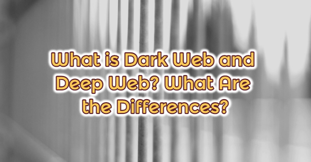 What is Dark Web and Deep Web? What Are the Differences?