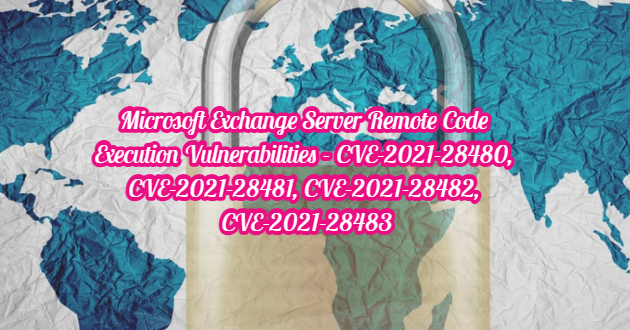 Microsoft Exchange Server Remote Code Execution Vulnerabilities – CVE-2021-28480,CVE-2021-28481,CVE-2021-28482,CVE-2021-28483