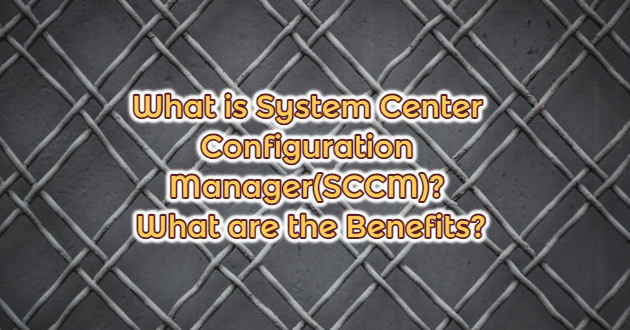 What is System Center Configuration Manager(SCCM)? What are the Benefits?