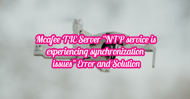 """Mcafee TIE Server """"NTP service is experiencing synchronization issues"""" Error and Solution"""