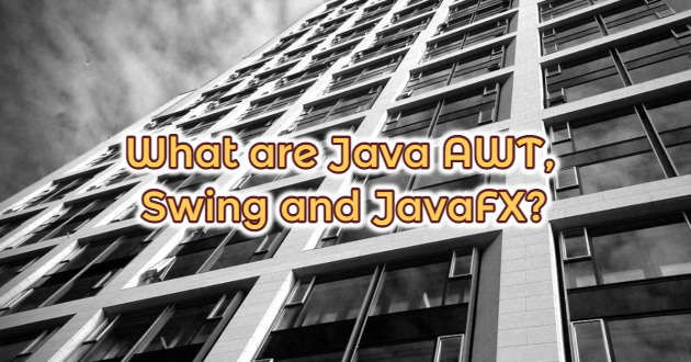What are Java AWT, Swing and JavaFX?