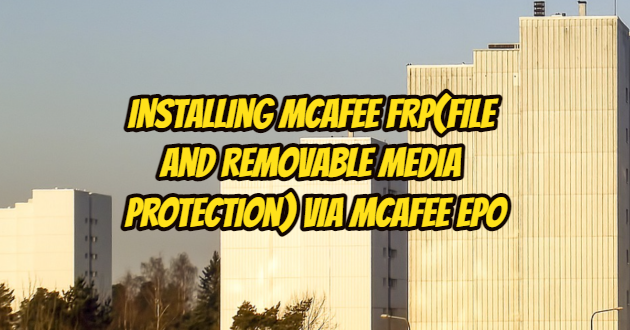 Installing Mcafee FRP(File and Removable Media Protection) via Mcafee ePO