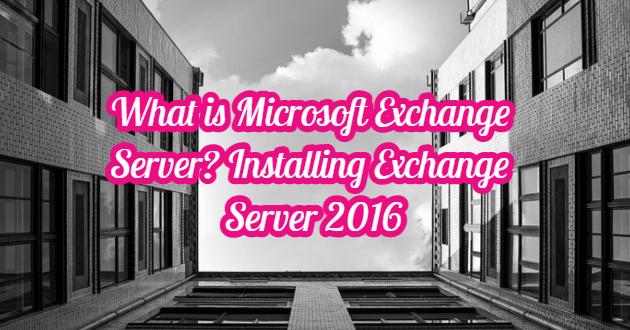 What is Microsoft Exchange Server? Installing Exchange Server 2016