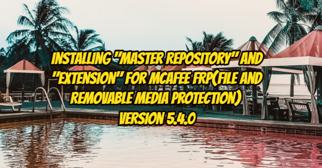 """Installing """"Master Repository"""" and """"Extension"""" for Mcafee FRP(File and Removable Media Protection) Version 5.4.0"""