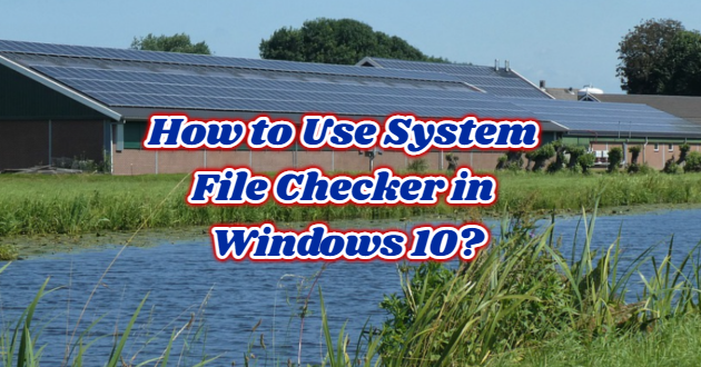 How to Use System File Checker in Windows 10?