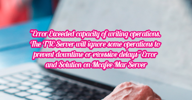 """""""Error Exceeded capacity of writing operations. The TIE Server will ignore some operations to prevent downtime or excessive delays"""" Error and Solution on Mcafee MAR Server"""