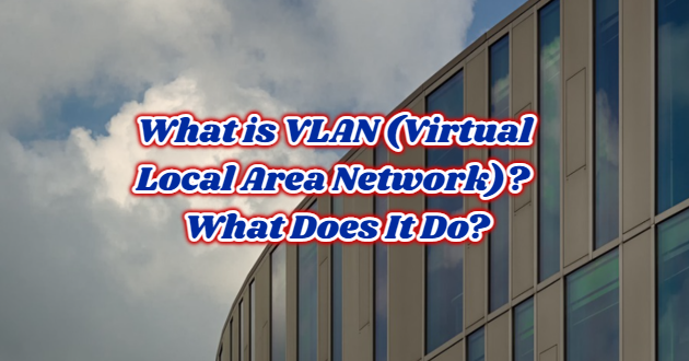 What is VLAN (Virtual Local Area Network)? What Does It Do?